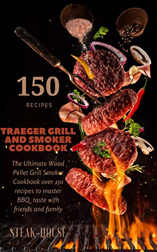 TRAEGER GRILL AND SMOKER COOKBOOK : The Ultimate Wood Pellet Grill Smoker Cookbook Over 150 Recipes To Master BBQ  Taste With Friends And Family (English Edition)