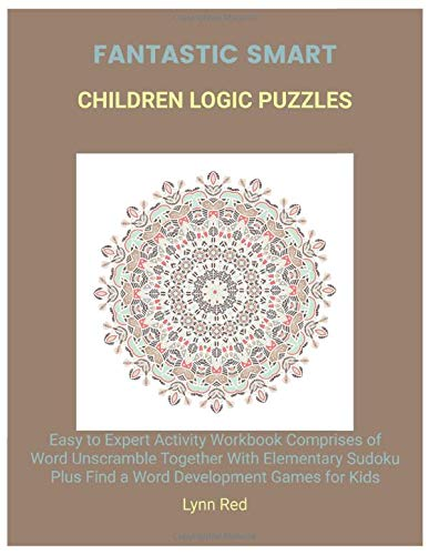 Fantastic Smart Children Logic Puzzles: Easy to Expert Activity Workbook Comprises of Word Unscramble Together With Elementary Sudoku Plus Find a Word Development Games for Kids