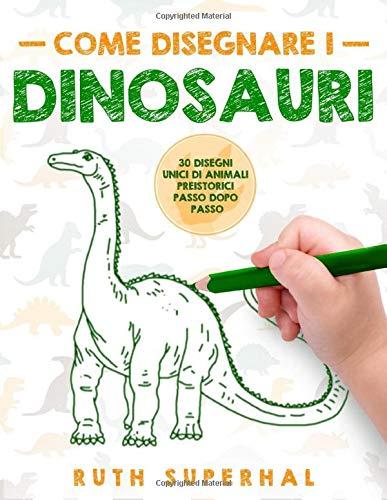 Come disegnare i dinosauri: 30 disegni unici di...
