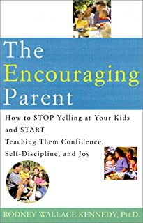 The Encouraging Parent: How to Stop Yelling at Your Kids and Start Teaching Them Confidence, Self-Discipline, and Joy