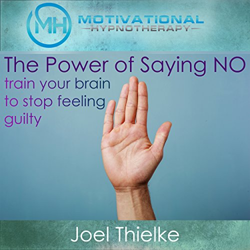 The Power of Saying No: Train Your Brain to Stop Feeling Guilty with Self-Hypnosis, Meditation and Affirmations audiobook cover art