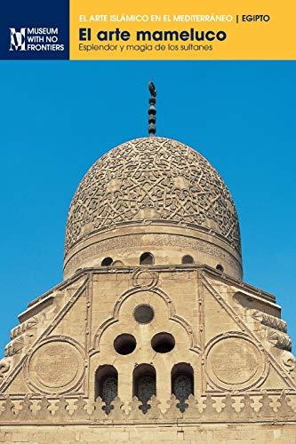 El arte mameluco: Esplendor y magia de los sultanes (El arte islámico en el Mediterráneo)