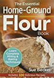 The Essential Home-Ground Flour Book: Learn Complete Milling and Baking Techniques, Includes 100 Delicious Recipes