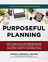 Purposeful Planning: for Christian Entrepreneurs Who Desire to Achieve Extraordinary Levels of Success Worth Celebrating
