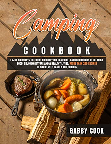 CAMPING COOKBOOK: Enjoy Your Days Outdoor, Around Your Campfire, Eating Delicious Vegetarian Food, Enjoying Nature and A Healthy Living. More than 200 ... with Family and Friends (English Edition)