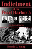 Indictment of the Pearl Harbor Five and Related Stories: This book will for the first time rightfully place the blame for Pearl Harbors unpreparedness on the heads of the Navy and War Departments.
