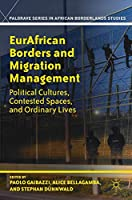 EurAfrican Borders and Migration Management: Political Cultures, Contested Spaces, and Ordinary Lives (Palgrave Series in African Borderlands Studies)