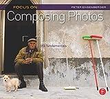 Focus on Composing Photos: Focus on the Fundamentals (Focus on (Focal Press)): Focus on the Fundamentals (Focus On Series)
