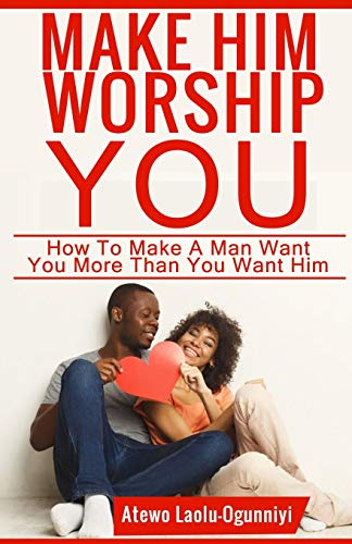Make Him Worship You: How to Make A Man Want You, More Than You Want Him