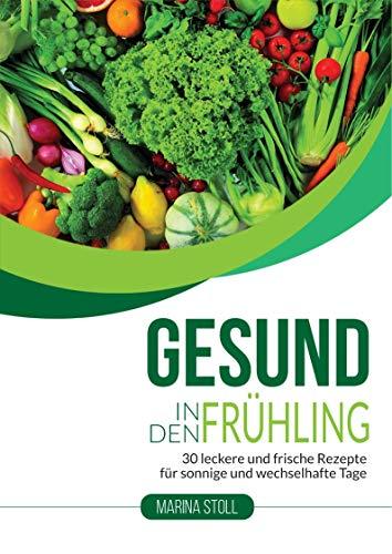 GESUND IN DEN FRÜHLING: 30 leckere und frische Rezepte für sonnige und wechselhafte Tage (Gerichte für mehr Energie und Gesundheit)