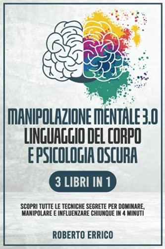 MANIPOLAZIONE MENTALE 3.0, LINGUAGGIO DEL CORPO E PSICOLOGIA OSCURA 3 Libri in 1: Scopri tutte le Tecniche Segrete per Dominare, Manipolare e Influenzare Chiunque in 4 Minuti