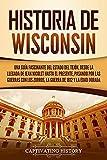 Historia de Wisconsin: Una guía fascinante del Estado del Tejón, desde la llegada de Jean Nicolet hasta el presente, pasando por las guerras con los Zorros, la guerra de 1812 y la Edad Dorada