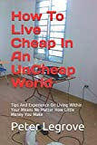 How To  Live Cheap  In An UnCheap  World: Tips And Experience On Living Within Your Means No Matter How Little Money You Make