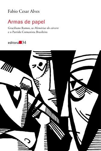 Armas de papel: Graciliano Ramos, as Memórias do cárcere e o Partido Comunista Brasileiro