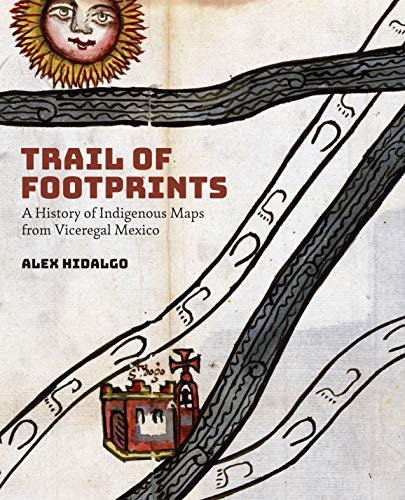 Trail of Footprints: A History of Indigenous Maps from Viceregal Mexico by Alex Hidalgo