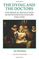 The Dying and the Doctors: The Medical Revolution in Seventeenth-Century England (Studies in History, New Series)