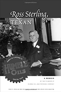 Ross Sterling, Texan: A Memoir by the Founder of Humble Oil and Refining Company