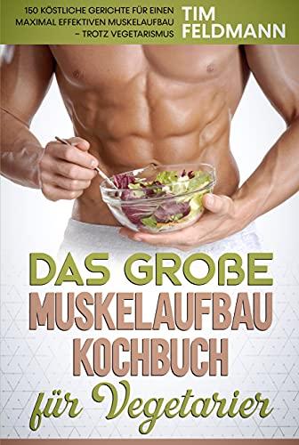 Das große Muskelaufbau Kochbuch für Vegetarier: 150 köstliche Gerichte für einen maximal effektiven Muskelaufbau – trotz Vegetarismus