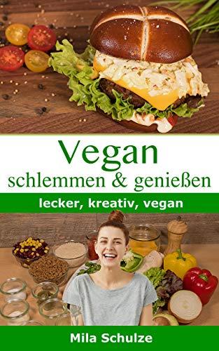 Vegan schlemmen und genießen: lecker, kreativ, vegan