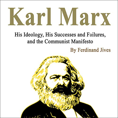 Karl Marx: His Ideology, His Successes and Failures, and the Communist Manifesto cover art