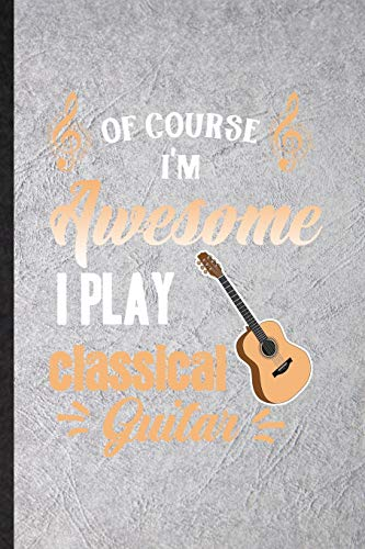 Of Course I'm Awesome I Play Classical Guitar: Blank Funny Music Teacher Lover Lined Notebook/ Journal For Guitarist Guitar Player, Inspirational ... Birthday Gift Idea Classic 6x9 110 Pages