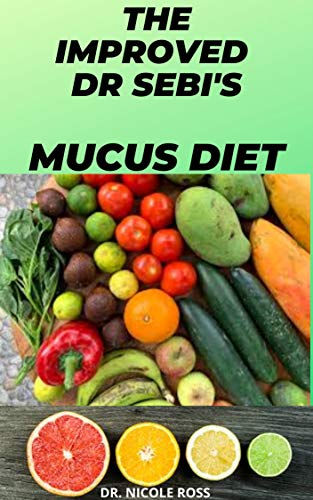 THE IMPROVED DR SEBI\'S MUCUS DIET: cleanse, detoxify and eradicate mucus completely out of your body system by using Dr. Sebi\'s cleansing alkaline diet. (English Edition)