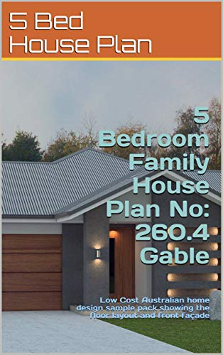 5 Bedroom Family House Plan No: 260.4 Gable: Low Cost Australian home design sample pack showing the floor layout and front façade (Modern House Plan Range) (English Edition)