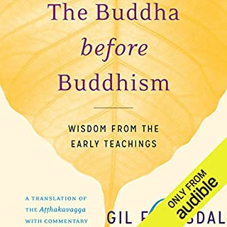 The Buddha Before Buddhism     Wisdom from the Early Teachings              By:                                                                                                                                 Gil Fronsdal                               Narrated by:                                                                                                                                 Edoardo Ballerini                      Length: 3 hrs and 17 mins     2 ratings     Overall 5.0