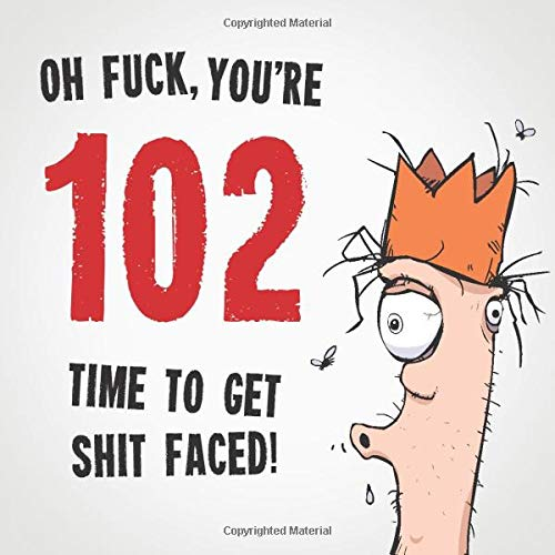 Oh Fuck, You're 102. Time To Get Shit Faced!: 102nd Birthday Card...