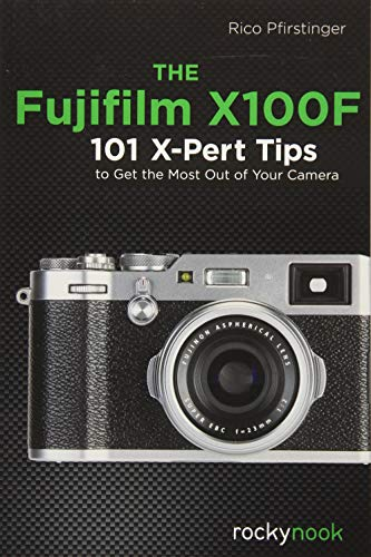 The Fujifilm X100F: 101 X-Pert Tips to Get the...