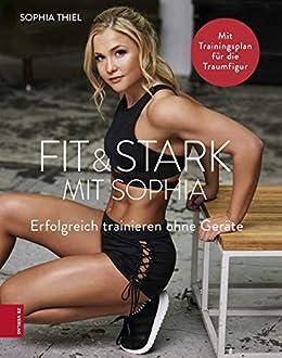 Fit & Stark mit Sophia: Erfolgreich trainieren ohne Geräte von [Sophia Thiel]