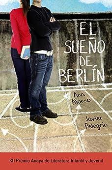 El sueño de Berlín (LITERATURA JUVENIL (a partir de 12 años) - Premio Anaya (Juvenil)) de [Ana Alonso, Javier Pelegrín]