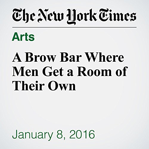 A Brow Bar Where Men Get a Room of Their Own audiobook cover art