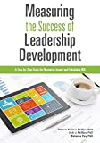 Measuring The Success of Leadership Development: A Step-by-Step Guide for Measuring Impact and Calculating ROI