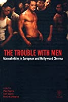 The Trouble With Men: Masculinities in European and Hollywood Cinema (Film and Media Studies)