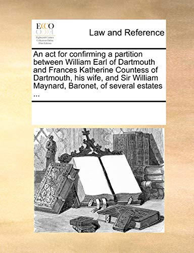 An ACT for Confirming a Partition Between William Earl of Dartmouth and Frances Katherine Countess of Dartmouth, His Wife, and Sir William Maynard, Baronet, of Several Estates ...