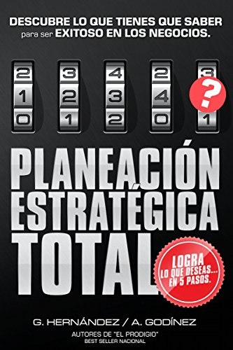 Planeacion Estrategica Total La Formula Exclusiva Y Garantizada Que Ayudara A Lograr Lo Que Deseas En Menos Tiempo Descubre Lo Que Tienes Que Saber Exitoso En Los Negocios Spanish Edition