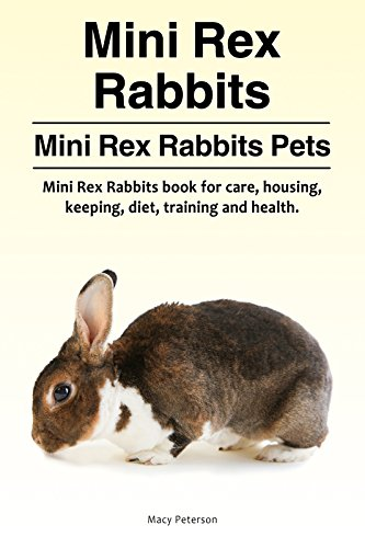 Mini Rex Rabbits Pets. Mini Rex Rabbits Owners Manual. Mini Rex Rabbits book for housing, care, diet, health, keeping and training. (English Edition)