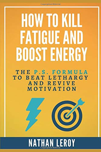 HOW TO KILL FATIGUE AND BOOST ENERGY: The P.S. Formula to Beat Lethargy and Revive Motivation