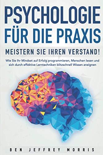 PSYCHOLOGIE FÜR DIE PRAXIS - Meistern Sie Ihren Verstand: Wie Sie Ihr Mindset auf Erfolg programmieren, Menschen lesen und sich durch effektive Lerntechniken blitzschnell Wissen aneignen