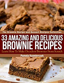 33 Amazing and Delicious Brownie Recipes – Learn How To Make Decadent Brownies From Scratch (The Brownie Recipe and Dessert Recipes Collection Book 1) by [Pamela Kazmierczak]