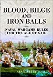 Blood, Bilge and Iron Balls: Naval Wargame Rules for the Age of Sail (English Edition)