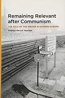 [Remaining Relevant After Communism: The Role of the Writer in Eastern Europe] [Wachtel, Andrew Baruch] [January, 2006]