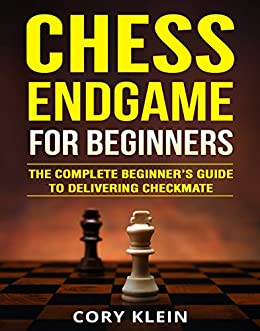 Chess Endgame for Beginners: The Complete Beginner's Guide to Delivering Checkmate by [Cory Klein]