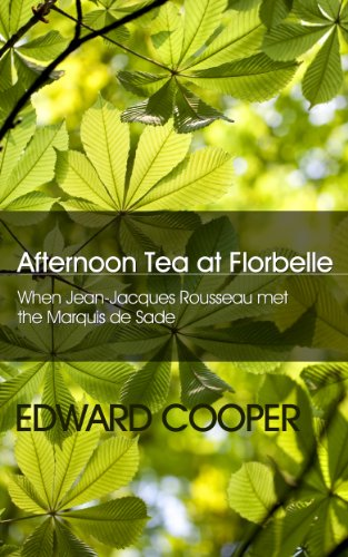 Afternoon Tea at Florbelle - When Jean-Jacques Rousseau met the Marquis de Sade (English Edition)