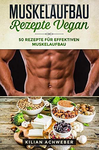 Muskelaufbau Rezepte Vegan: 50 Rezepte für effektiven Muskelaufbau