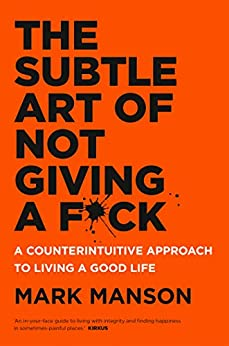 The Subtle Art of Not Giving a F*ck: A Counterintuitive Approach to Living a Good Life by [Mark Manson]