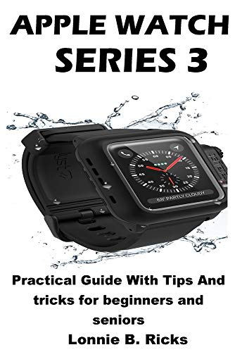 Apple Watch Series 3: Practical Guide With Tips And tricks for beginners and seniors