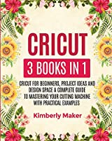 Cricut: 3 Books in 1 Cricut for Beginners, Project Ideas and Design Space a Complete Guide to Mastering Your Cutting Machine with Practical Examples