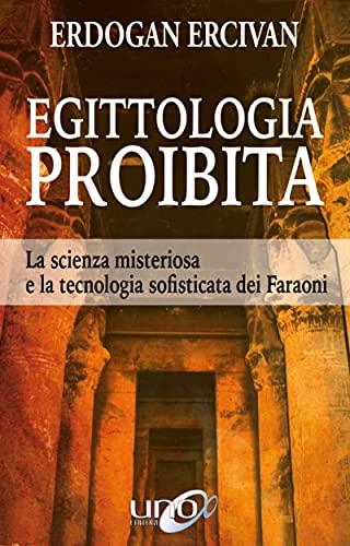Egittologia Proibita: La scienza misteriosa e la tecnologia sofisticata dei Faraoni (La Via della Storia Segreta)